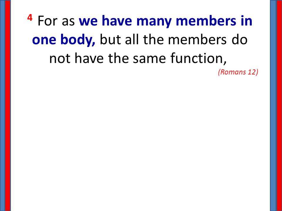 4 For as we have many members in one body, but all the members do not have the same function, (Romans 12)
