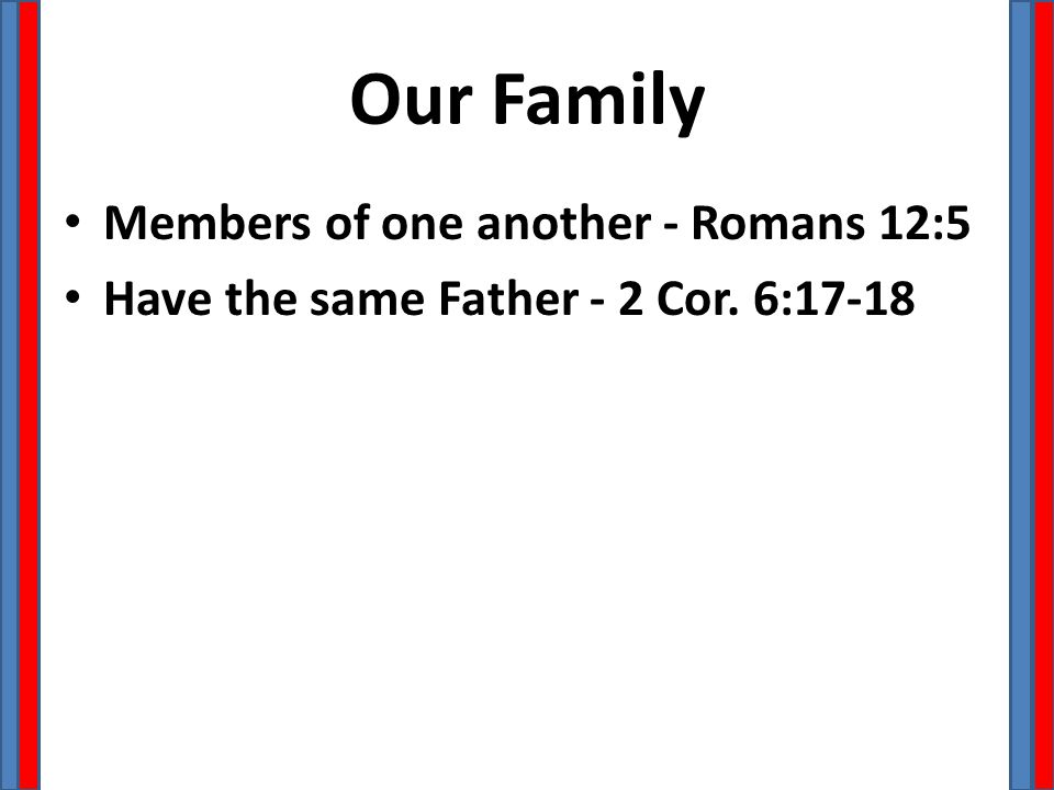 Our Family Members of one another - Romans 12:5 Have the same Father - 2 Cor. 6:17-18