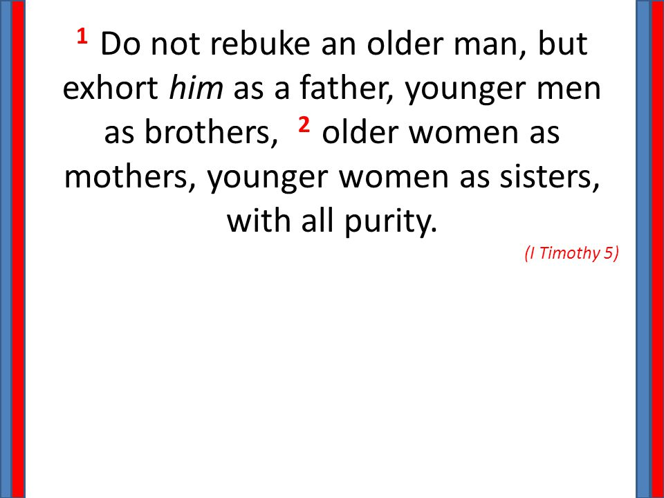 1 Do not rebuke an older man, but exhort him as a father, younger men as brothers, 2 older women as mothers, younger women as sisters, with all purity.