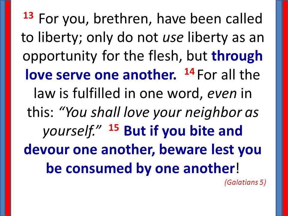 13 For you, brethren, have been called to liberty; only do not use liberty as an opportunity for the flesh, but through love serve one another.