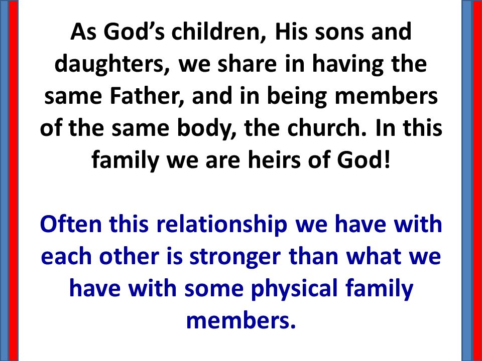 As God's children, His sons and daughters, we share in having the same Father, and in being members of the same body, the church.