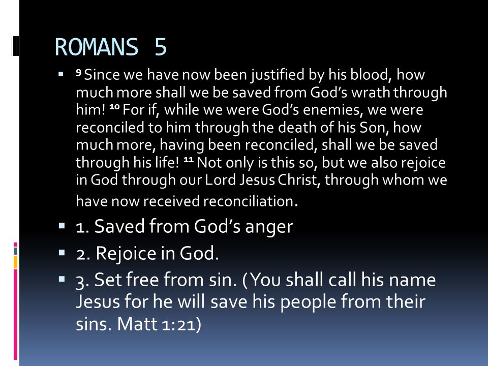 ROMANS 5  9 Since we have now been justified by his blood, how much more shall we be saved from God's wrath through him.