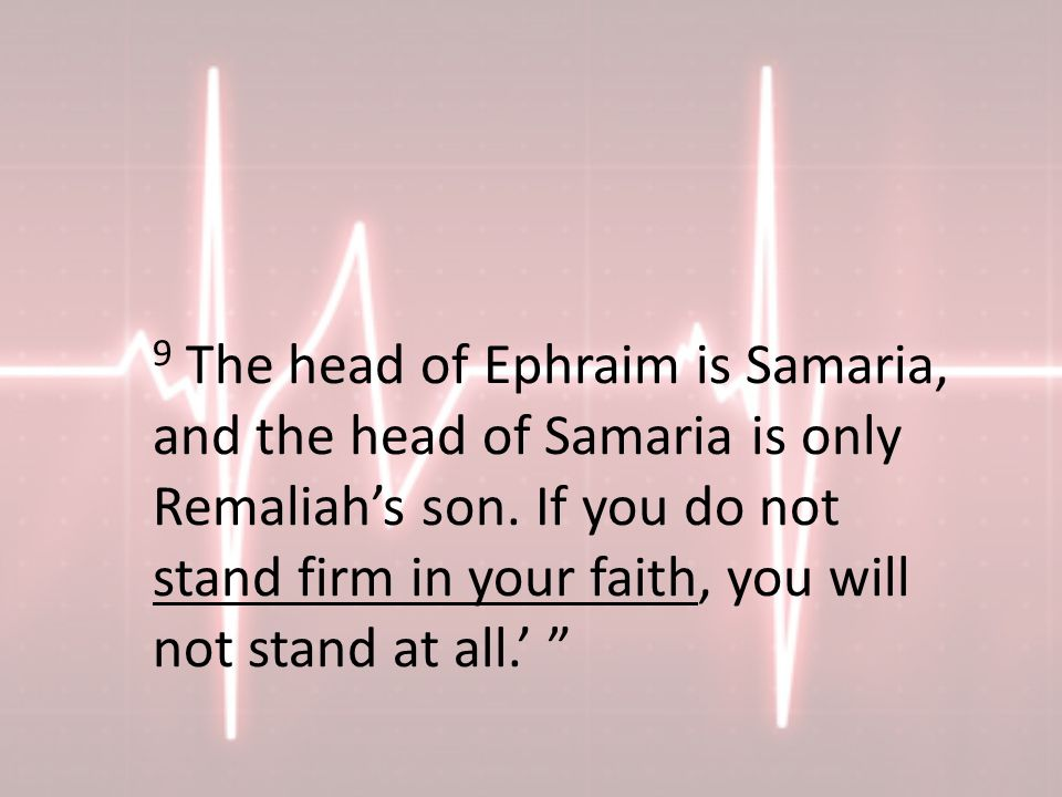9 The head of Ephraim is Samaria, and the head of Samaria is only Remaliah's son.