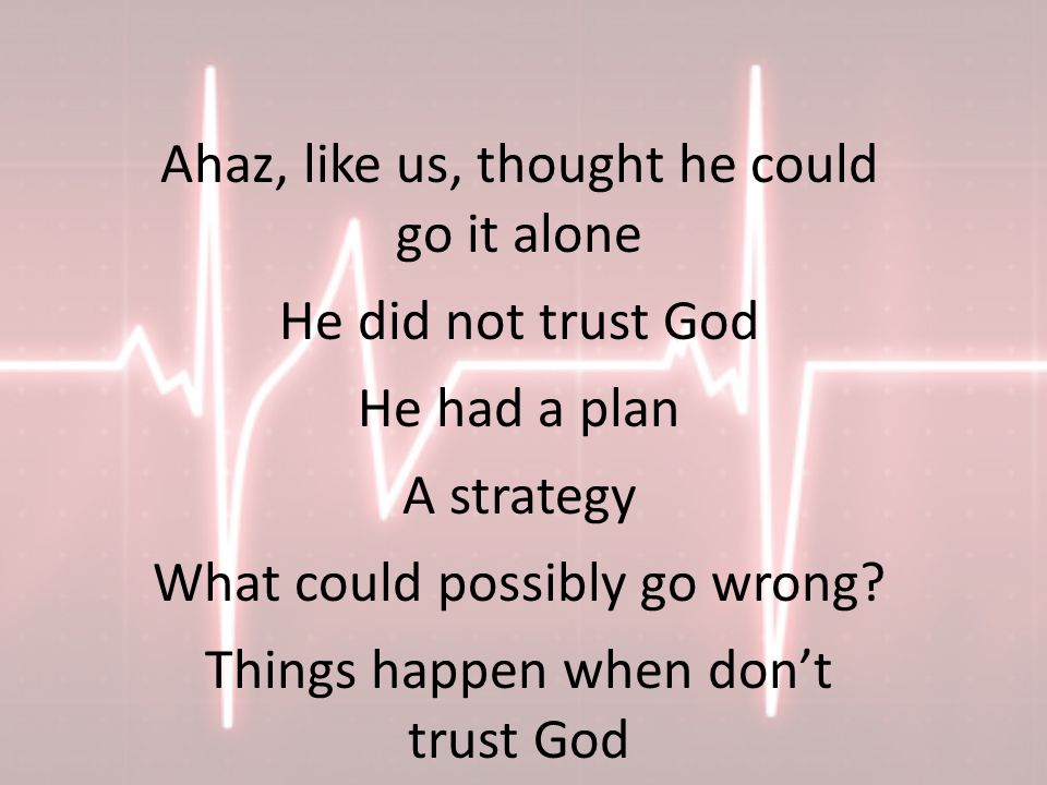 Ahaz, like us, thought he could go it alone He did not trust God He had a plan A strategy What could possibly go wrong.