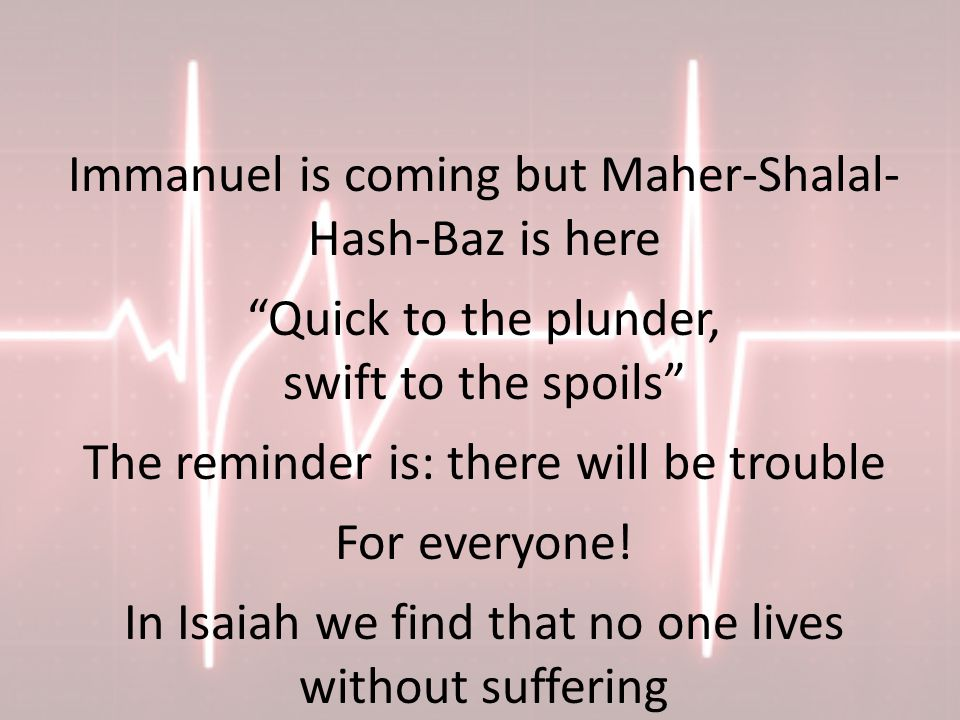 Immanuel is coming but Maher-Shalal- Hash-Baz is here Quick to the plunder, swift to the spoils The reminder is: there will be trouble For everyone.