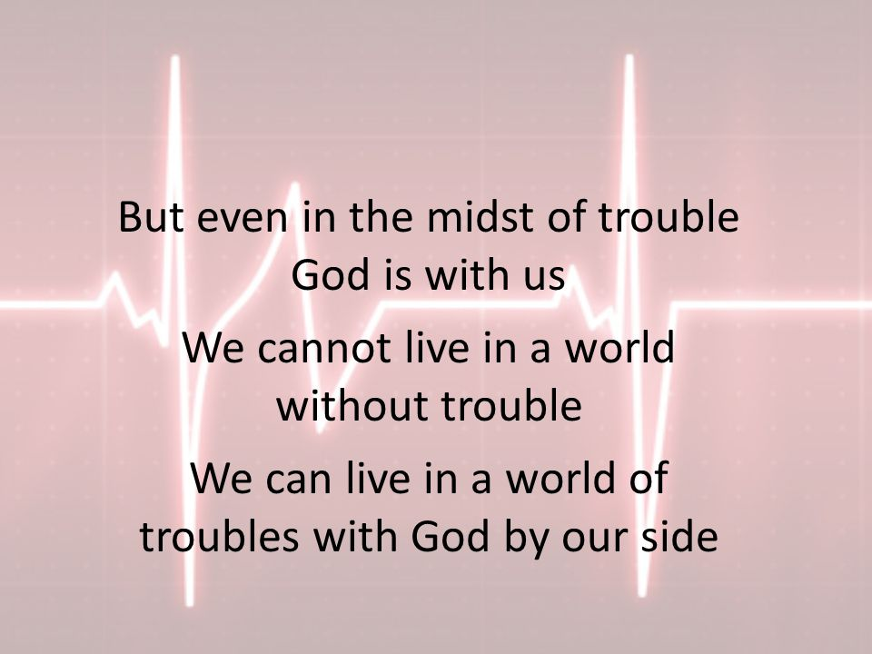But even in the midst of trouble God is with us We cannot live in a world without trouble We can live in a world of troubles with God by our side