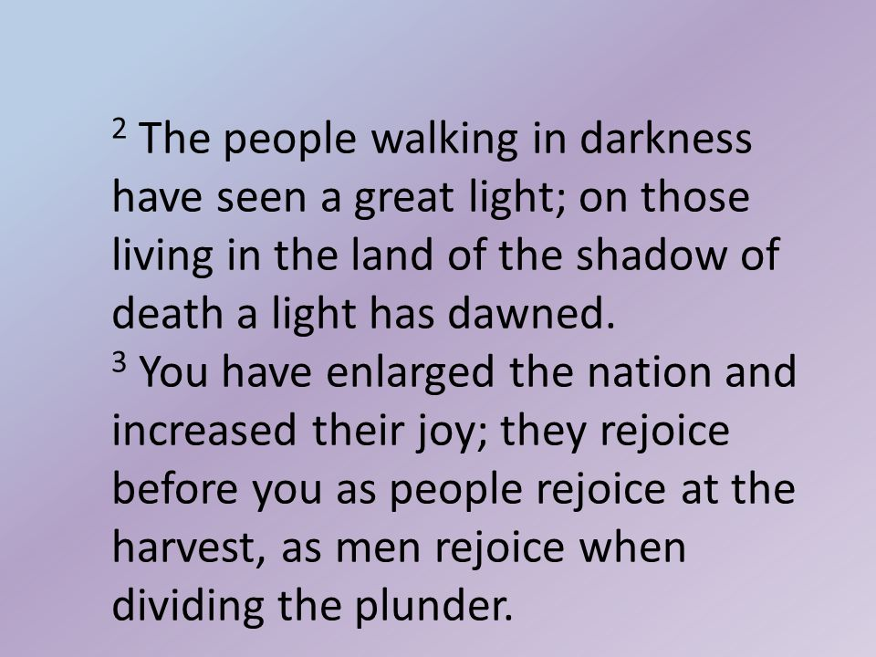 2 The people walking in darkness have seen a great light; on those living in the land of the shadow of death a light has dawned.