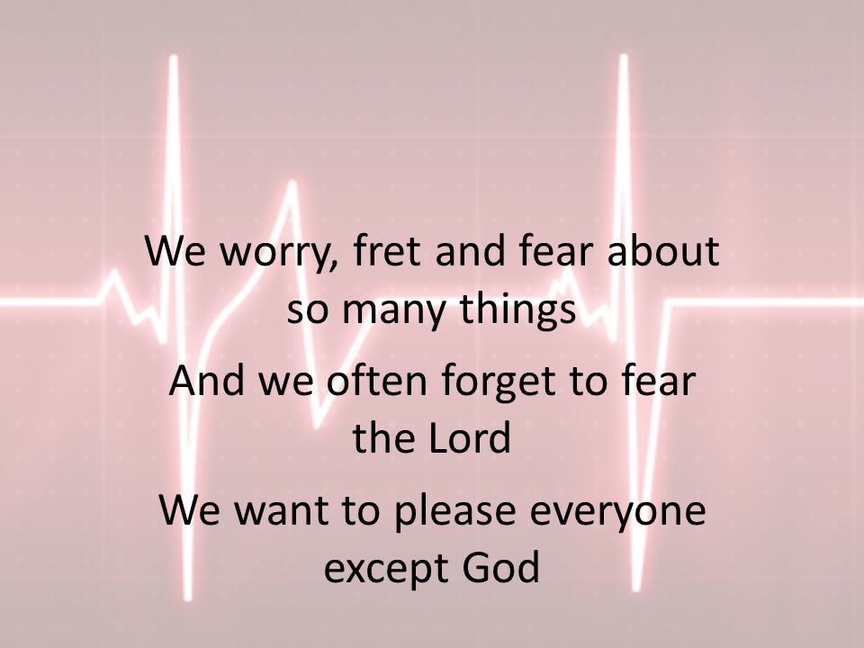 We worry, fret and fear about so many things And we often forget to fear the Lord We want to please everyone except God