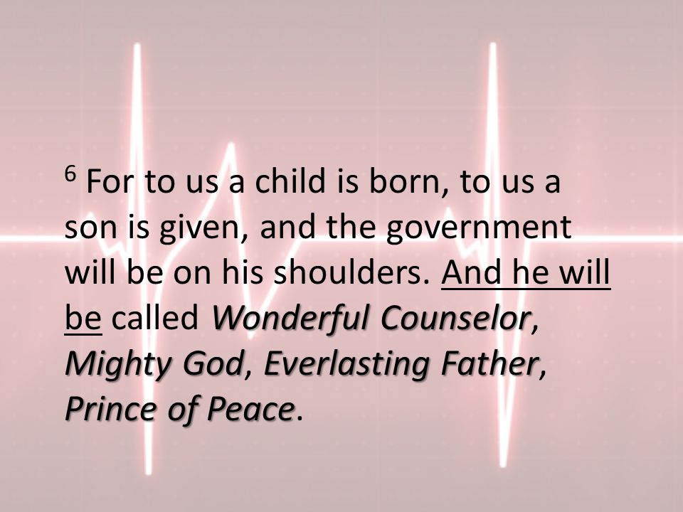 Wonderful Counselor Mighty GodEverlasting Father Prince of Peace 6 For to us a child is born, to us a son is given, and the government will be on his shoulders.