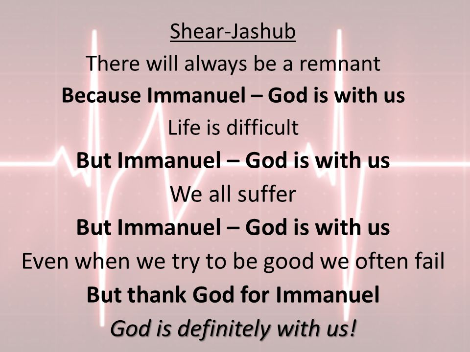 Shear-Jashub There will always be a remnant Because Immanuel – God is with us Life is difficult But Immanuel – God is with us We all suffer But Immanuel – God is with us Even when we try to be good we often fail But thank God for Immanuel God is definitely with us!