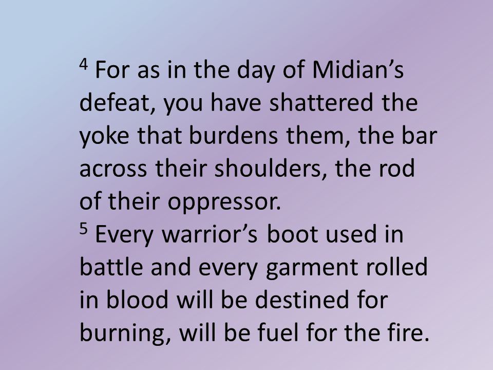 4 For as in the day of Midian's defeat, you have shattered the yoke that burdens them, the bar across their shoulders, the rod of their oppressor.