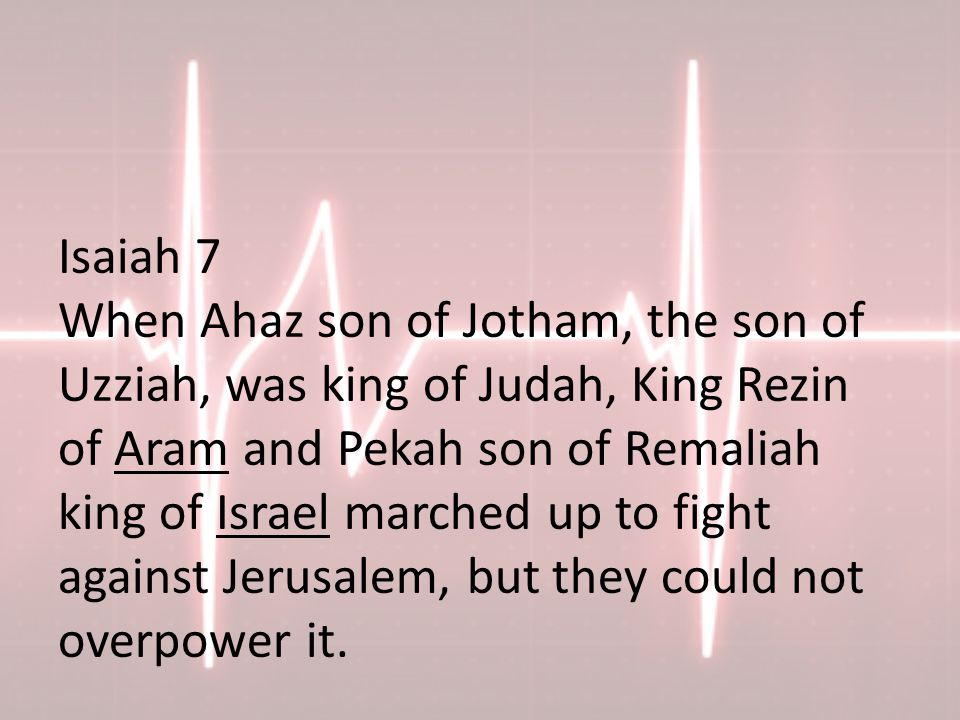 Isaiah 7 When Ahaz son of Jotham, the son of Uzziah, was king of Judah, King Rezin of Aram and Pekah son of Remaliah king of Israel marched up to fight against Jerusalem, but they could not overpower it.