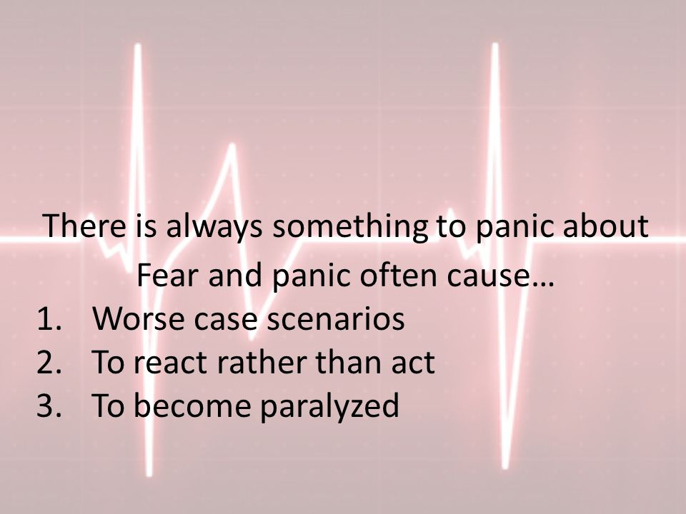 There is always something to panic about Fear and panic often cause… 1.Worse case scenarios 2.To react rather than act 3.To become paralyzed