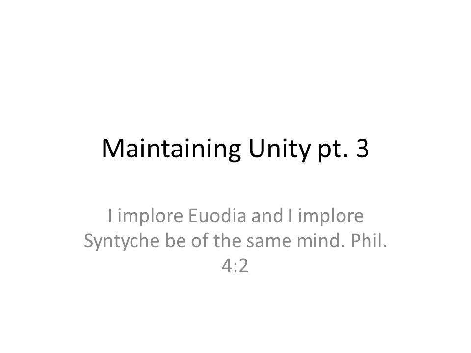Maintaining Unity pt. 3 I implore Euodia and I implore Syntyche be of the same mind. Phil. 4:2