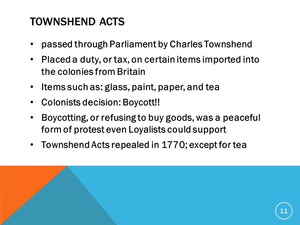TOWNSHEND ACTS passed through Parliament by Charles Townshend Placed a duty, or tax, on certain items imported into the colonies from Britain Items such as: glass, paint, paper, and tea Colonists decision: Boycott!.