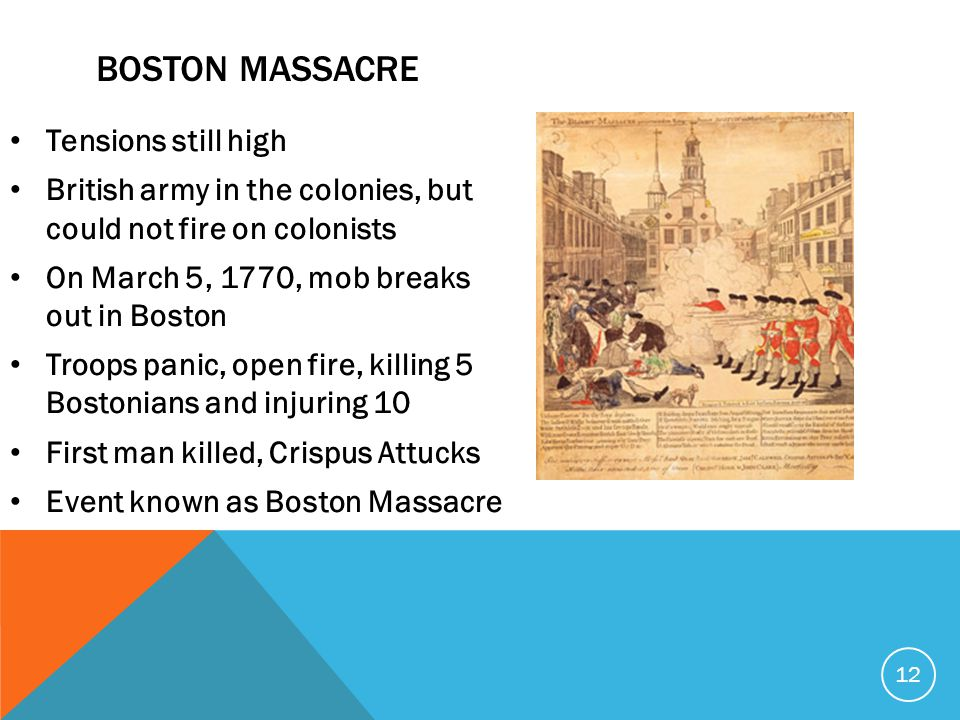 Tensions still high British army in the colonies, but could not fire on colonists On March 5, 1770, mob breaks out in Boston Troops panic, open fire, killing 5 Bostonians and injuring 10 First man killed, Crispus Attucks Event known as Boston Massacre 12 BOSTON MASSACRE