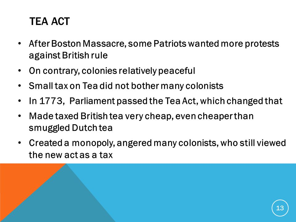 TEA ACT After Boston Massacre, some Patriots wanted more protests against British rule On contrary, colonies relatively peaceful Small tax on Tea did not bother many colonists In 1773, Parliament passed the Tea Act, which changed that Made taxed British tea very cheap, even cheaper than smuggled Dutch tea Created a monopoly, angered many colonists, who still viewed the new act as a tax 13