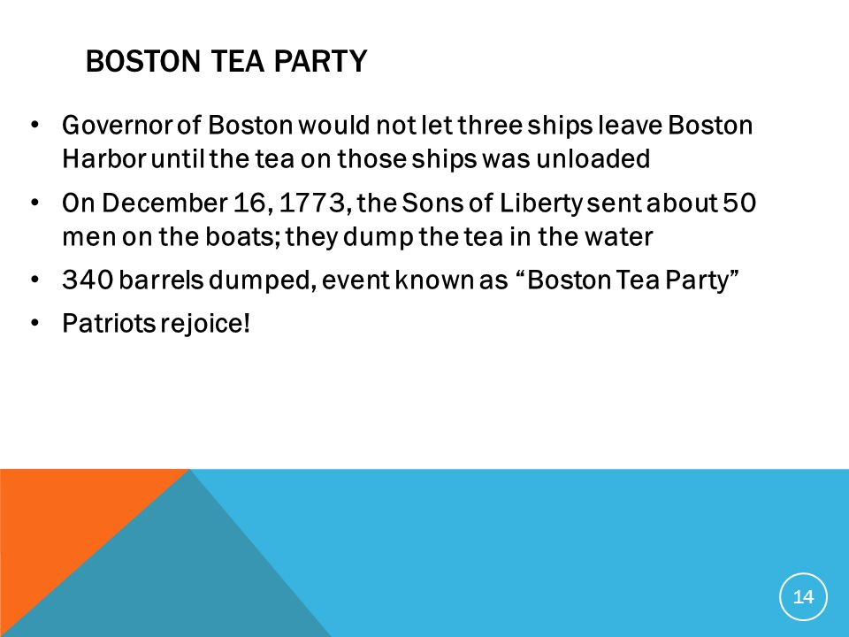 BOSTON TEA PARTY Governor of Boston would not let three ships leave Boston Harbor until the tea on those ships was unloaded On December 16, 1773, the Sons of Liberty sent about 50 men on the boats; they dump the tea in the water 340 barrels dumped, event known as Boston Tea Party Patriots rejoice.
