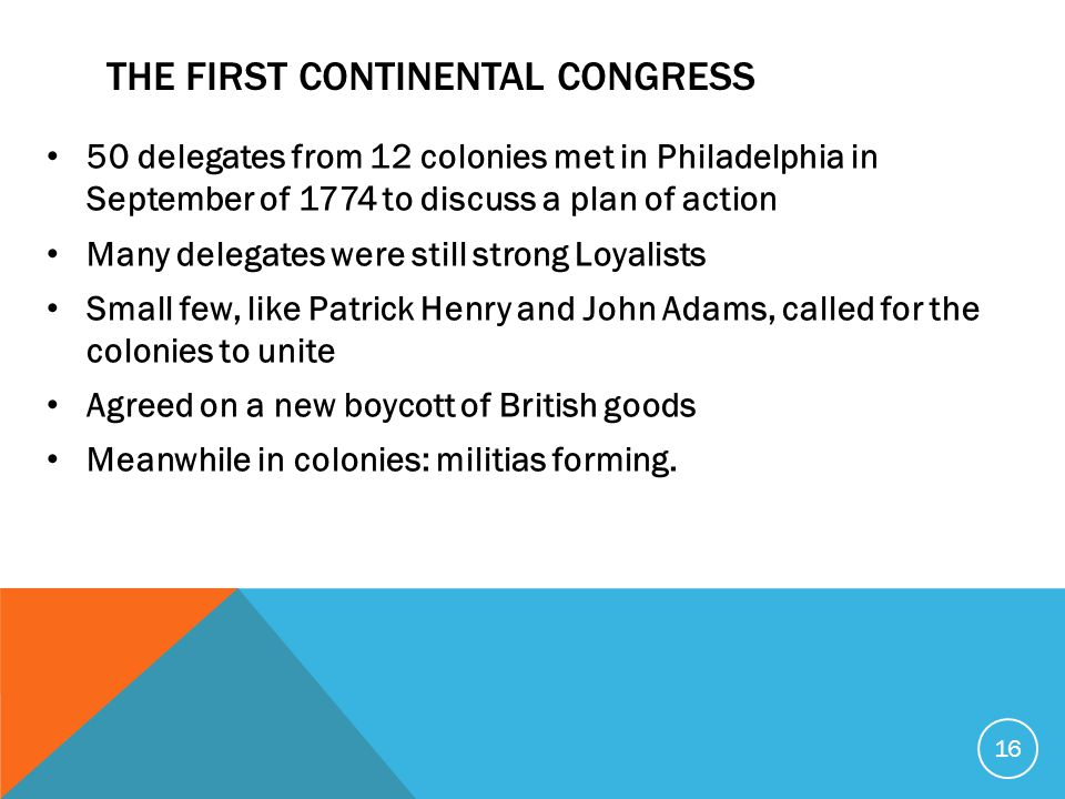 THE FIRST CONTINENTAL CONGRESS 50 delegates from 12 colonies met in Philadelphia in September of 1774 to discuss a plan of action Many delegates were still strong Loyalists Small few, like Patrick Henry and John Adams, called for the colonies to unite Agreed on a new boycott of British goods Meanwhile in colonies: militias forming.