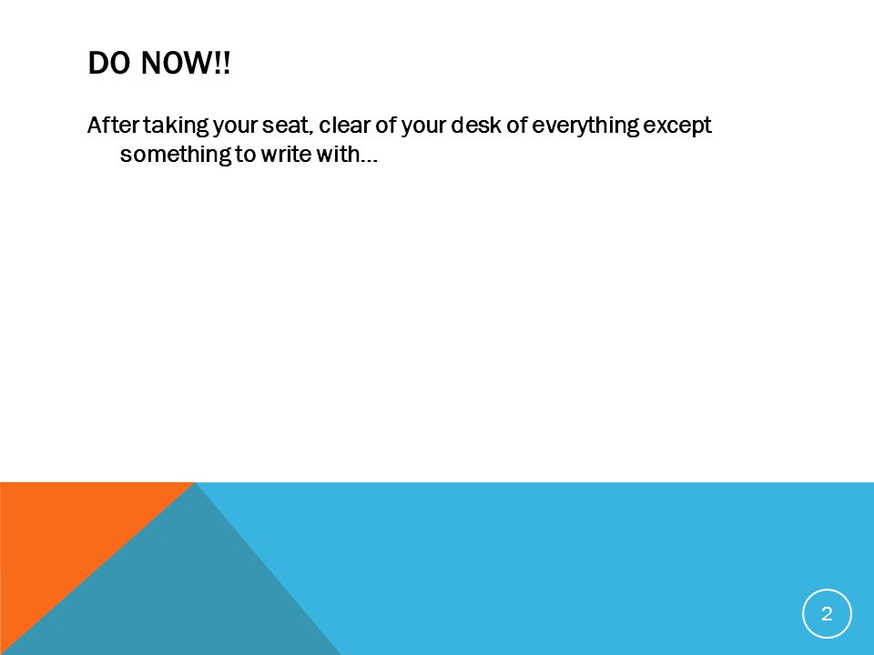 DO NOW!! After taking your seat, clear of your desk of everything except something to write with… 2