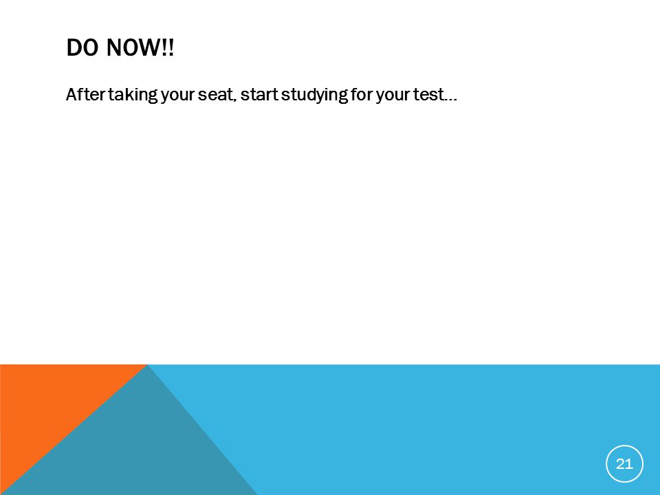 DO NOW!! After taking your seat, start studying for your test… 21