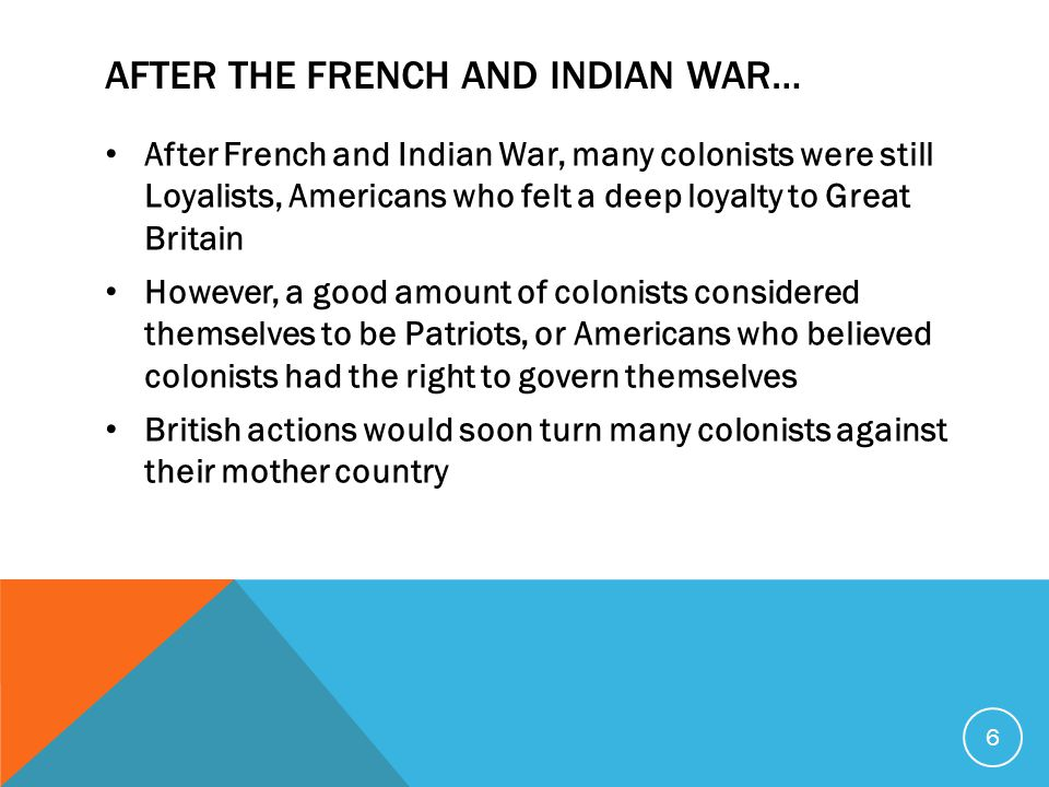 AFTER THE FRENCH AND INDIAN WAR… After French and Indian War, many colonists were still Loyalists, Americans who felt a deep loyalty to Great Britain However, a good amount of colonists considered themselves to be Patriots, or Americans who believed colonists had the right to govern themselves British actions would soon turn many colonists against their mother country 6