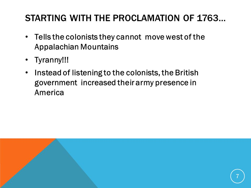 STARTING WITH THE PROCLAMATION OF 1763… Tells the colonists they cannot move west of the Appalachian Mountains Tyranny!!.