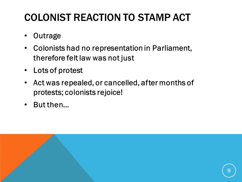 COLONIST REACTION TO STAMP ACT Outrage Colonists had no representation in Parliament, therefore felt law was not just Lots of protest Act was repealed, or cancelled, after months of protests; colonists rejoice.