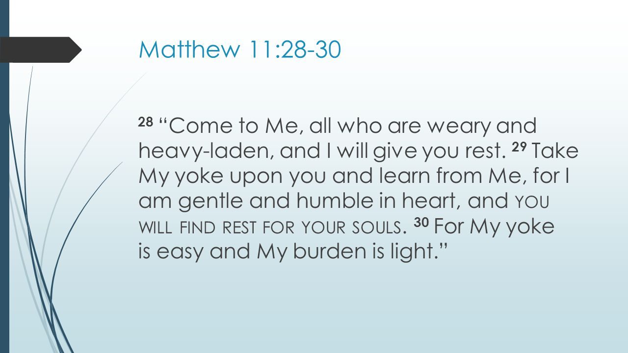 Matthew 11: Come to Me, all who are weary and heavy-laden, and I will give you rest.