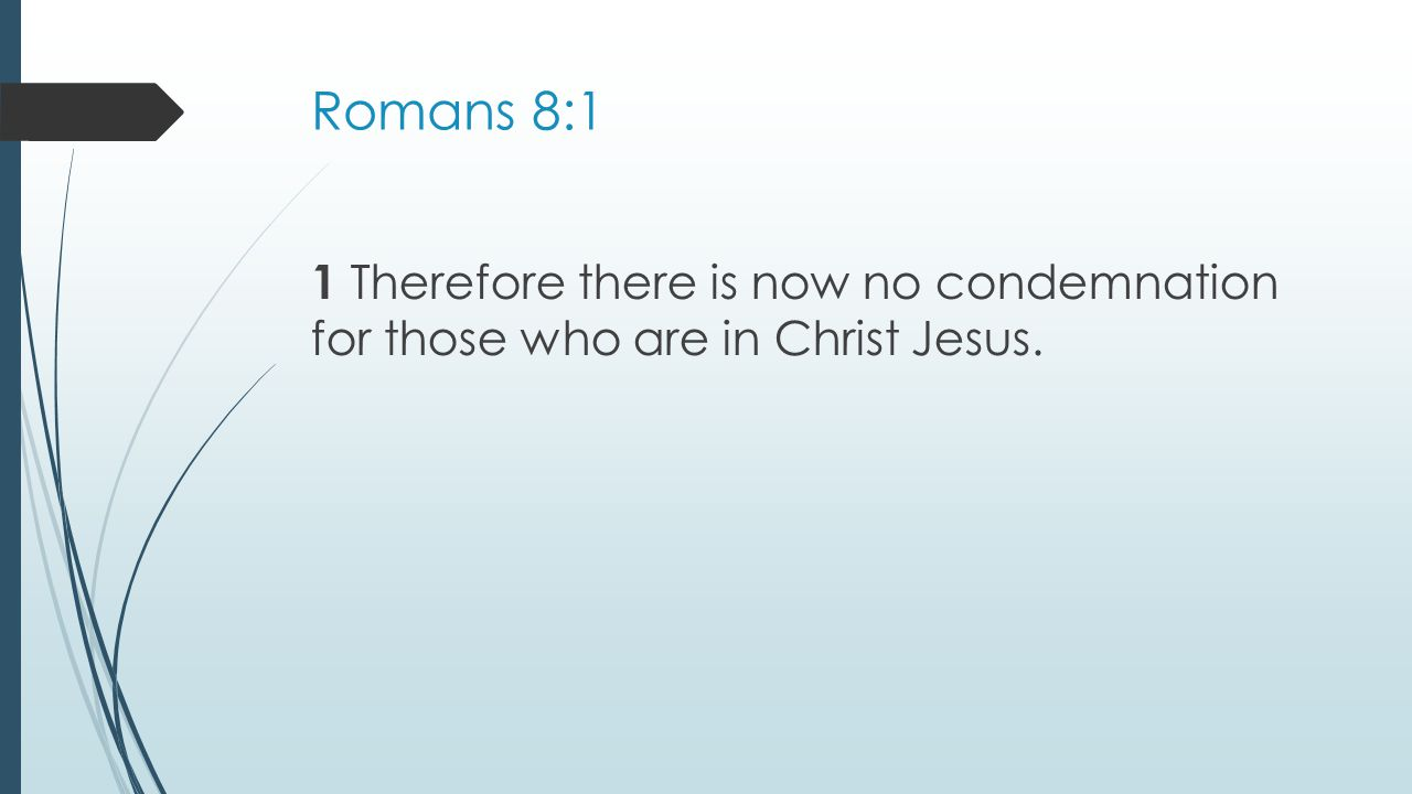 Romans 8:1 1 Therefore there is now no condemnation for those who are in Christ Jesus.