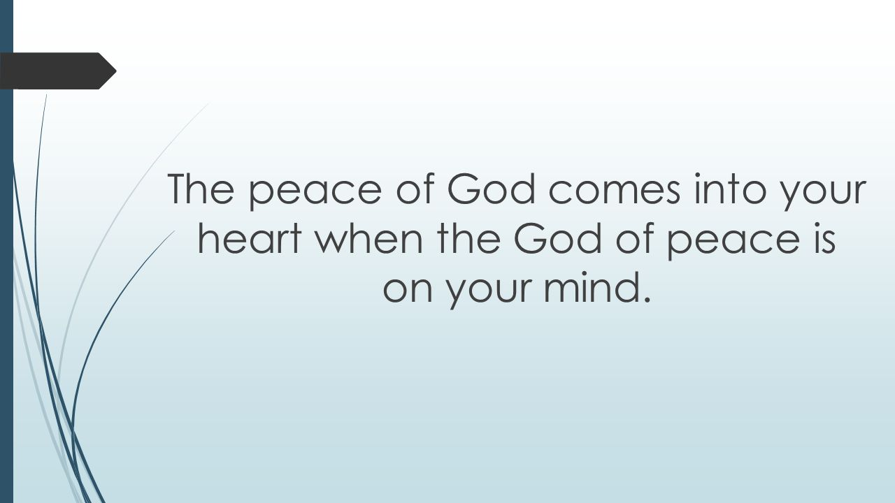 The peace of God comes into your heart when the God of peace is on your mind.