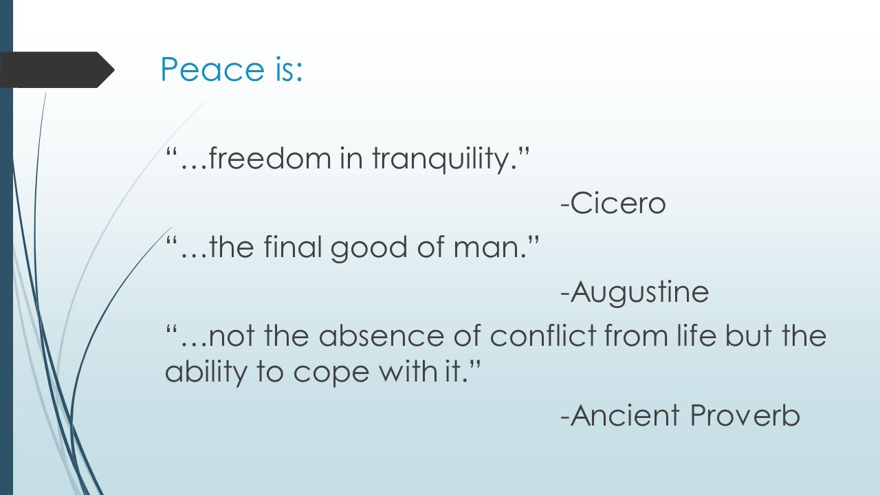 Peace is: …freedom in tranquility. -Cicero …the final good of man. -Augustine …not the absence of conflict from life but the ability to cope with it. -Ancient Proverb