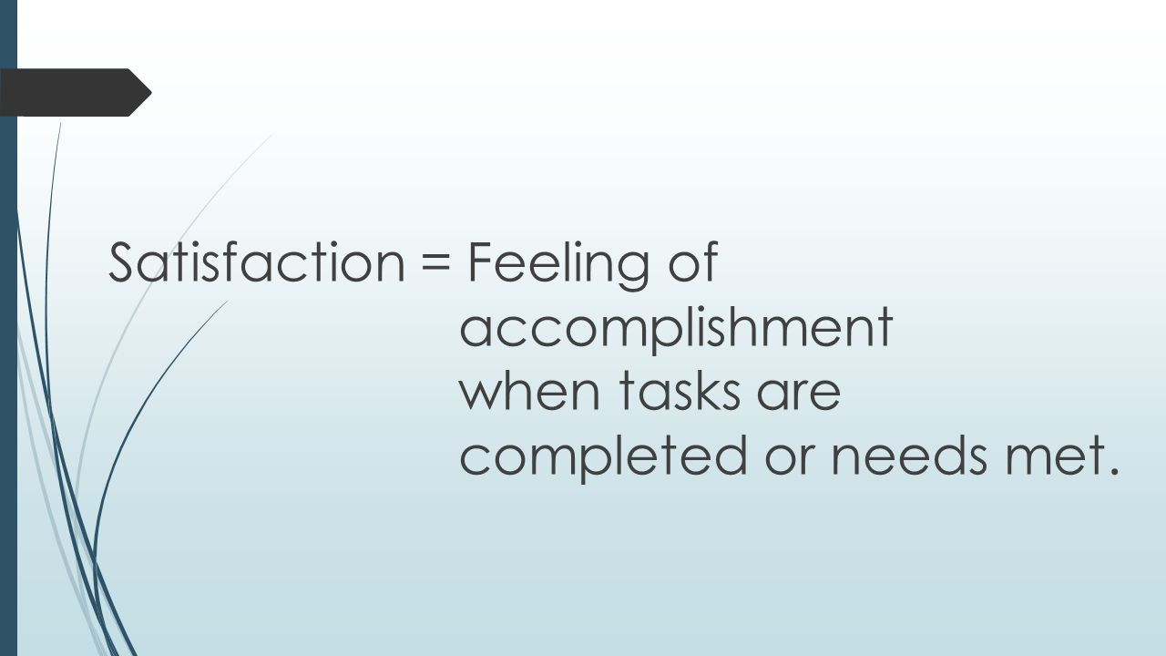 Satisfaction = Feeling of accomplishment when tasks are completed or needs met.
