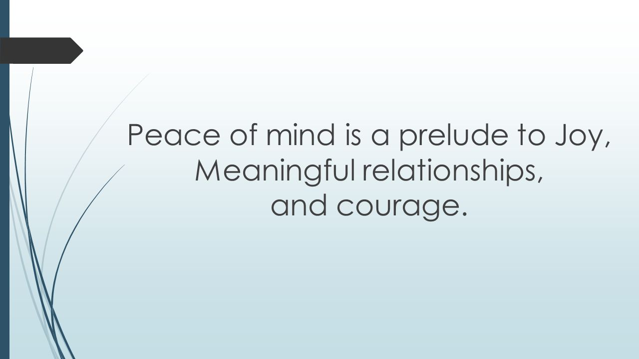 Peace of mind is a prelude to Joy, Meaningful relationships, and courage.