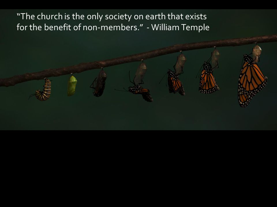 The church is the only society on earth that exists for the benefit of non-members. - William Temple