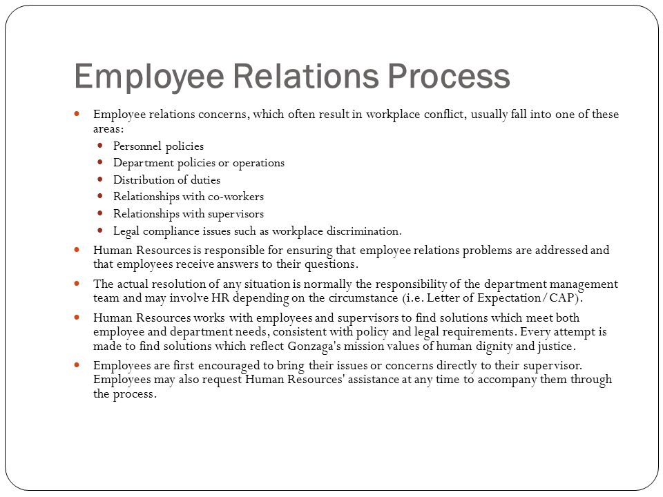 Employee Relations Process Employee relations concerns, which often result in workplace conflict, usually fall into one of these areas: Personnel policies Department policies or operations Distribution of duties Relationships with co-workers Relationships with supervisors Legal compliance issues such as workplace discrimination.