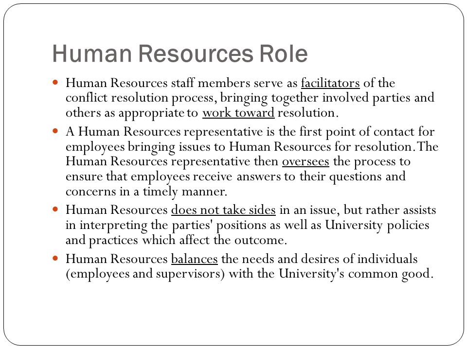 Human Resources Role Human Resources staff members serve as facilitators of the conflict resolution process, bringing together involved parties and others as appropriate to work toward resolution.
