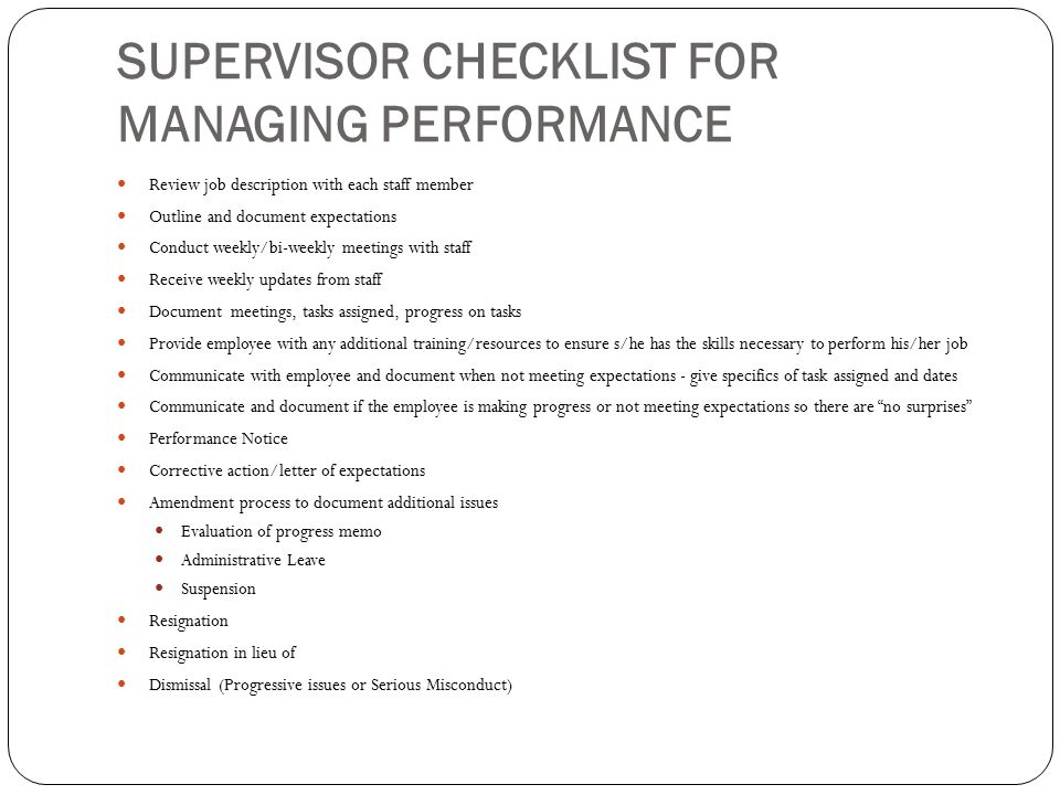 SUPERVISOR CHECKLIST FOR MANAGING PERFORMANCE Review job description with each staff member Outline and document expectations Conduct weekly/bi-weekly meetings with staff Receive weekly updates from staff Document meetings, tasks assigned, progress on tasks Provide employee with any additional training/resources to ensure s/he has the skills necessary to perform his/her job Communicate with employee and document when not meeting expectations - give specifics of task assigned and dates Communicate and document if the employee is making progress or not meeting expectations so there are no surprises Performance Notice Corrective action/letter of expectations Amendment process to document additional issues Evaluation of progress memo Administrative Leave Suspension Resignation Resignation in lieu of Dismissal (Progressive issues or Serious Misconduct)