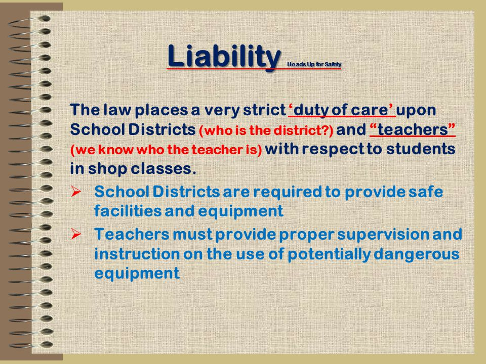 Liability Heads Up for Safety The law places a very strict 'duty of care' upon School Districts (who is the district ) and teachers (we know who the teacher is) with respect to students in shop classes.