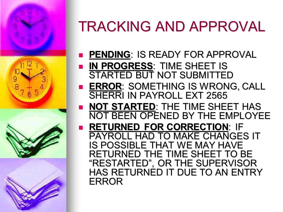 TRACKING AND APPROVAL PENDING: IS READY FOR APPROVAL PENDING: IS READY FOR APPROVAL IN PROGRESS: TIME SHEET IS STARTED BUT NOT SUBMITTED IN PROGRESS: TIME SHEET IS STARTED BUT NOT SUBMITTED ERROR: SOMETHING IS WRONG, CALL SHERRI IN PAYROLL EXT 2565 ERROR: SOMETHING IS WRONG, CALL SHERRI IN PAYROLL EXT 2565 NOT STARTED: THE TIME SHEET HAS NOT BEEN OPENED BY THE EMPLOYEE NOT STARTED: THE TIME SHEET HAS NOT BEEN OPENED BY THE EMPLOYEE RETURNED FOR CORRECTION: IF PAYROLL HAD TO MAKE CHANGES IT IS POSSIBLE THAT WE MAY HAVE RETURNED THE TIME SHEET TO BE RESTARTED , OR THE SUPERVISOR HAS RETURNED IT DUE TO AN ENTRY ERROR RETURNED FOR CORRECTION: IF PAYROLL HAD TO MAKE CHANGES IT IS POSSIBLE THAT WE MAY HAVE RETURNED THE TIME SHEET TO BE RESTARTED , OR THE SUPERVISOR HAS RETURNED IT DUE TO AN ENTRY ERROR