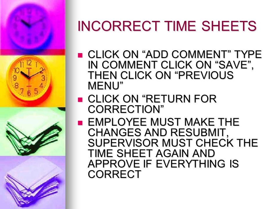 INCORRECT TIME SHEETS CLICK ON ADD COMMENT TYPE IN COMMENT CLICK ON SAVE , THEN CLICK ON PREVIOUS MENU CLICK ON ADD COMMENT TYPE IN COMMENT CLICK ON SAVE , THEN CLICK ON PREVIOUS MENU CLICK ON RETURN FOR CORRECTION CLICK ON RETURN FOR CORRECTION EMPLOYEE MUST MAKE THE CHANGES AND RESUBMIT, SUPERVISOR MUST CHECK THE TIME SHEET AGAIN AND APPROVE IF EVERYTHING IS CORRECT EMPLOYEE MUST MAKE THE CHANGES AND RESUBMIT, SUPERVISOR MUST CHECK THE TIME SHEET AGAIN AND APPROVE IF EVERYTHING IS CORRECT