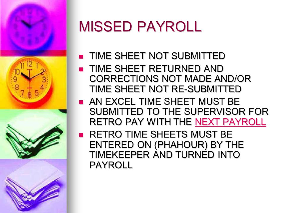 MISSED PAYROLL TIME SHEET NOT SUBMITTED TIME SHEET NOT SUBMITTED TIME SHEET RETURNED AND CORRECTIONS NOT MADE AND/OR TIME SHEET NOT RE-SUBMITTED TIME SHEET RETURNED AND CORRECTIONS NOT MADE AND/OR TIME SHEET NOT RE-SUBMITTED AN EXCEL TIME SHEET MUST BE SUBMITTED TO THE SUPERVISOR FOR RETRO PAY WITH THE NEXT PAYROLL AN EXCEL TIME SHEET MUST BE SUBMITTED TO THE SUPERVISOR FOR RETRO PAY WITH THE NEXT PAYROLL RETRO TIME SHEETS MUST BE ENTERED ON (PHAHOUR) BY THE TIMEKEEPER AND TURNED INTO PAYROLL RETRO TIME SHEETS MUST BE ENTERED ON (PHAHOUR) BY THE TIMEKEEPER AND TURNED INTO PAYROLL