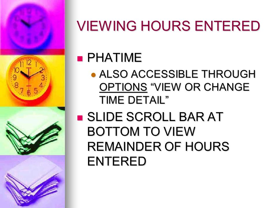 VIEWING HOURS ENTERED PHATIME PHATIME ALSO ACCESSIBLE THROUGH OPTIONS VIEW OR CHANGE TIME DETAIL ALSO ACCESSIBLE THROUGH OPTIONS VIEW OR CHANGE TIME DETAIL SLIDE SCROLL BAR AT BOTTOM TO VIEW REMAINDER OF HOURS ENTERED SLIDE SCROLL BAR AT BOTTOM TO VIEW REMAINDER OF HOURS ENTERED