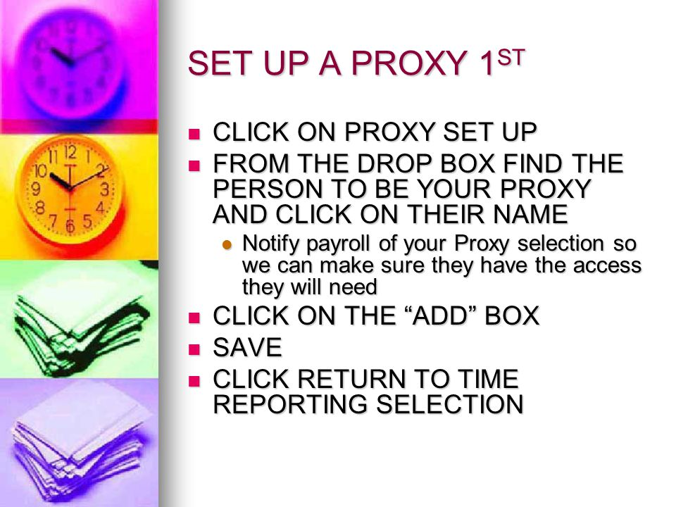 SET UP A PROXY 1 ST CLICK ON PROXY SET UP CLICK ON PROXY SET UP FROM THE DROP BOX FIND THE PERSON TO BE YOUR PROXY AND CLICK ON THEIR NAME FROM THE DROP BOX FIND THE PERSON TO BE YOUR PROXY AND CLICK ON THEIR NAME Notify payroll of your Proxy selection so we can make sure they have the access they will need Notify payroll of your Proxy selection so we can make sure they have the access they will need CLICK ON THE ADD BOX CLICK ON THE ADD BOX SAVE SAVE CLICK RETURN TO TIME REPORTING SELECTION CLICK RETURN TO TIME REPORTING SELECTION