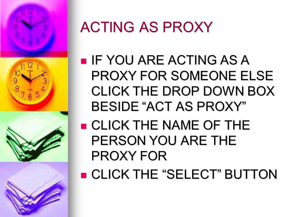 ACTING AS PROXY IF YOU ARE ACTING AS A PROXY FOR SOMEONE ELSE CLICK THE DROP DOWN BOX BESIDE ACT AS PROXY IF YOU ARE ACTING AS A PROXY FOR SOMEONE ELSE CLICK THE DROP DOWN BOX BESIDE ACT AS PROXY CLICK THE NAME OF THE PERSON YOU ARE THE PROXY FOR CLICK THE NAME OF THE PERSON YOU ARE THE PROXY FOR CLICK THE SELECT BUTTON CLICK THE SELECT BUTTON