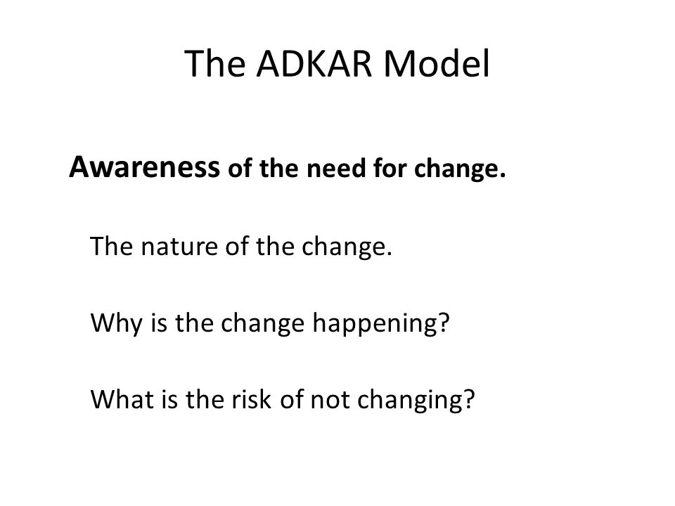 The ADKAR Model Awareness of the need for change. The nature of the change.