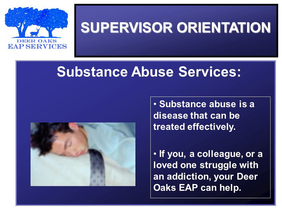 SUPERVISOR ORIENTATION Substance Abuse Services: Substance abuse is a disease that can be treated effectively.