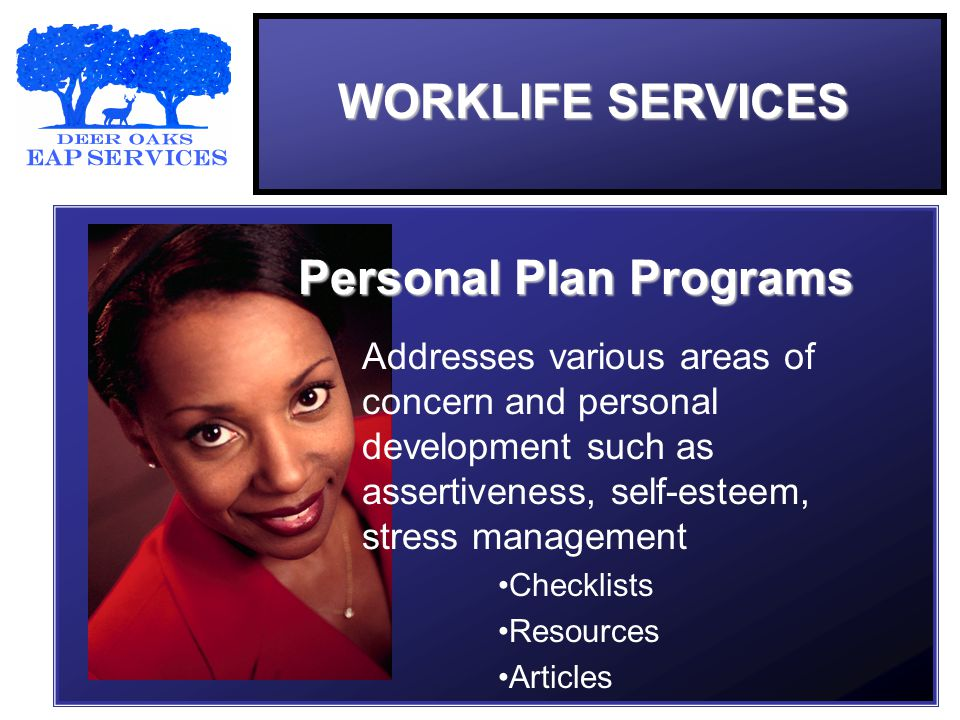 Addresses various areas of concern and personal development such as assertiveness, self-esteem, stress management Checklists Resources Articles Personal Plan Programs WORKLIFE SERVICES
