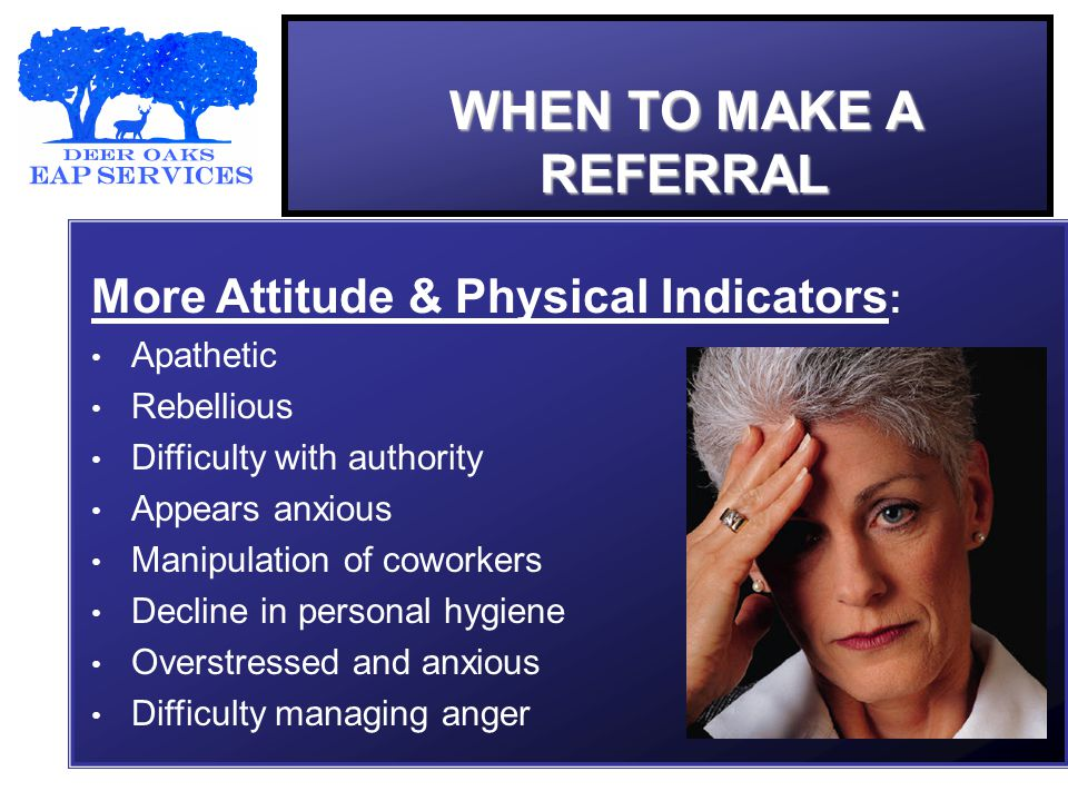 WHEN TO MAKE A REFERRAL More Attitude & Physical Indicators : Apathetic Rebellious Difficulty with authority Appears anxious Manipulation of coworkers Decline in personal hygiene Overstressed and anxious Difficulty managing anger