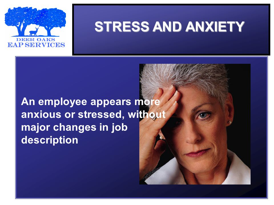 STRESS AND ANXIETY An employee appears more anxious or stressed, without major changes in job description